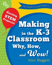 Invent to Learn - Guide to Making in the K-3 Classroom: Why, How, and Wow!