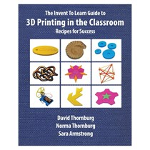 Invent To Learn - Guide to 3D Printing in the Classroom: Recipes for Success